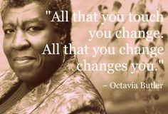 Octavia E. Butler -  Thank you for being a mirror through which a young black person could see a real and possible future as an artist in this world.