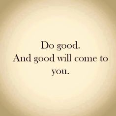 do good. and it will come to you.