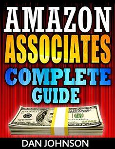 Amazon Associates: Complete Guide: Make Money Online with Amazon Associates: The Amazon Associates Bible: A Step-By-Step Guide on Amazon Associates Affiliate ... Program, Amazon Affiliate Income Book 1) by Dan Johnson