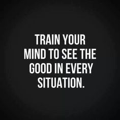 ----------------------------------------------------TRAIN YOUR MIND TO SEE THE GOOD IN EVERY SITUATION