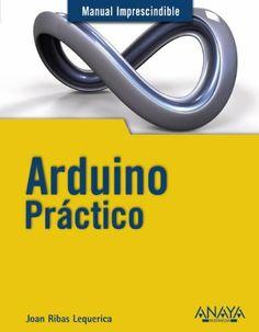 Manual imprescindible de Arduino práctico / Joan Ribas Lequerica