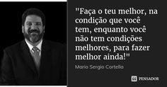 """""""Faça o teu melhor, na condição que você tem, enquanto você não tem condições melhores, para fazer melhor ainda!"""" — Mario Sergio Cortella"""
