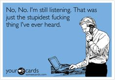 No, no, I'm still listening. That was just the stupidest fucking thing I've ever heard. Some E-cards.