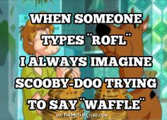 When someone types ROFL…