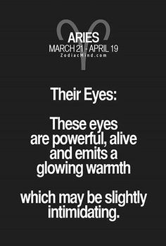 Aries - Their Eyes: These eyes are powerful, alive and emits a glowing warmth which may be slightly intimidating. #Aries