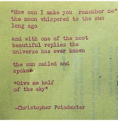 """How can I make you remember me"" the moon whispered to the sun long ago...and with one of the most beautiful replies the universe has ever known...the sun smiled and spoke...""Give me half of the sky"" ~Christopher Poindexter"