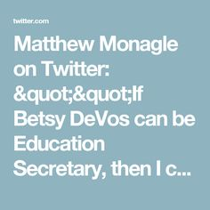 """Matthew Monagle on Twitter: """"""""If Betsy DeVos can be Education Secretary, then I can certainly do whatever the fuck it is you do here."""" My cover letter, in perpetuity. https://t.co/y7VFtQe1GT"""""""