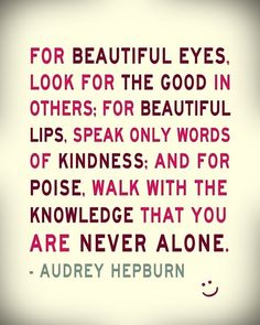 """For beautiful eyes, look for the good in others: For beautiful lips, speak only words of kindness: And for poise, walk with the knowledge that you are never alone."""