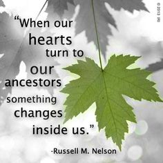 "Quote: When our hearts turn to our ancestors, something changes inside us."" Russell M. Nelson #quote #genealogy"