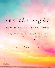 See the light in others, and treat them as if that is all that you see. - Dr. Wayne Dyer