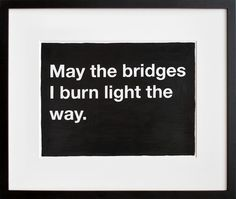 "Always do what's best for you.  Always be willing to disassociate from anyone who does not inspire the best in you.Burn those bridges that are not dependable and that are mere illusions of bridges.Never let anything and anybody stand between you and your principles, even if it's a ""bridge."" May every bridge you burn, always be a lesson learned."
