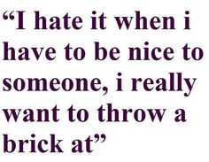 I hate it when I have to be nice to someone, I really want to throw a brink at . . .