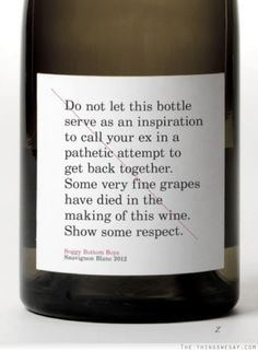 Do not let this bottle serve as an inspiration to call your ex in a pathetic attempt to get back together.