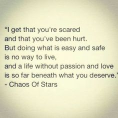 """I get that you're scared and that you've been hurt. But doing what is easy and safe is no way to live, and a life without pain and love is so far beneath what you deserve."" - Chaos of Stars"