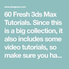 60 Fresh 3ds Max Tutorials. Since this is a big collection, it also includes some video tutorials, so make sure you have your speakers turned on.