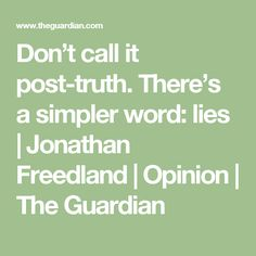 Don't call it post-truth. There's a simpler word: lies | Jonathan Freedland | Opinion | The Guardian