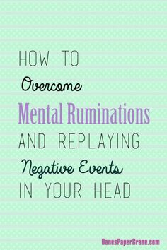 How to Overcome Mental Ruminations and Replaying Negative Events in Your Head