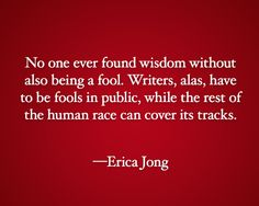 """No one ever found wisdom without also being a fool. Writers, alas, have to be fools in public, while the rest of the human race can cover its tracks."" —Erica Jong"