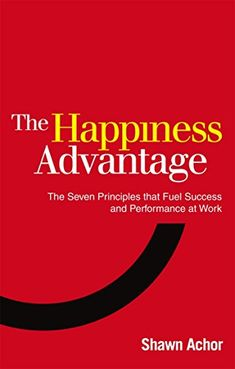 Happiness Advantage: The Seven Principles That Fuel Succe...