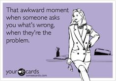 That Awkward Moment when someone asks you what's wrong and they are the problem!