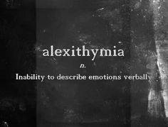 Alexithymia: (n.) inability to describe emotions verbally.