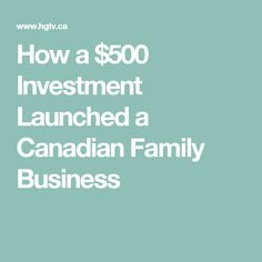 How a $500 Investment Launched a Canadian Family Business