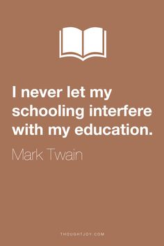 """""""I never let my schooling interfere with my education.""""  ― Mark Twain"""