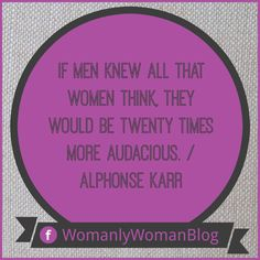 If men knew all that women think, they would be twenty times more audacious. / Alphonse Karr
