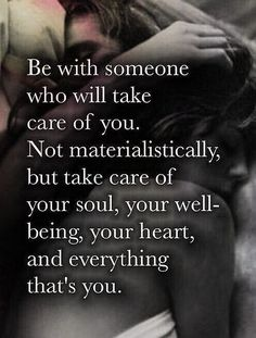 Be with someone who will take care of you. Not materialistically, but take care of your soul, your well-being, your heart, and everything that's you. Great Quotes, Quotes To Live By, Me Quotes, Motivational Quotes, Inspirational Quotes, Qoutes, Love Is Quotes, Take Care Quotes, Beau Message