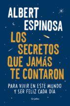 los secretos que jamas te contaron: para vivir en este mundo y ser feliz cada dia-albert espinosa-9788425354502