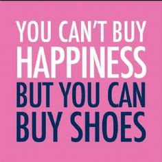 You can't buy happiness but you can buy shoes.