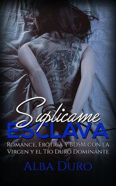 Suplícame, Esclava: Romance, Erótica y BDSM con la Virgen y el Tío Duro Dominante (Novela Romántica y Erótica) eBook: Alba Duro: Amazon.es: Tienda Kindle