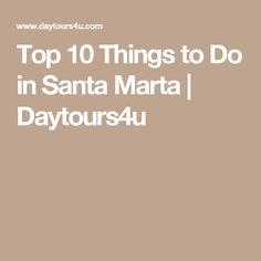 Top 10 Things to Do in Santa Marta | Daytours4u