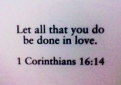 Let all that you do be done in love <3