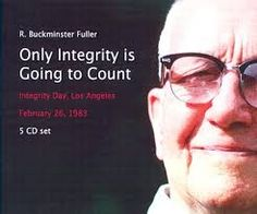 Human integrity is the uncompromising courage of self-determining whether or not to take initiatives, support or co-operate with others, in accord with all the truth and nothing but the truth, as conceived by the divine mind, always available in each individual. ~~R. Buckminster Fuller