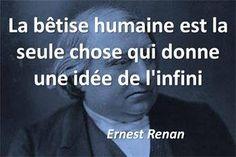 « La bêtise humaine est la seule chose qui donne une idée de l'infini » - Ernest Renan, philosophe et historien.