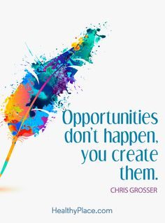 Positive Quote: Opportunities don't happen, you create them – Chris Grosser. www.HealthyPlace.com