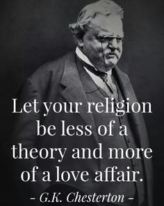 "Chesterton - ""Let your religion be less of a theory and more of a love affair. Gk Chesterton, G K Chesterton Quotes, Catholic Gentleman, Catholic Saints, Roman Catholic, Catholic Churches, Catholic Priest, Catholic Quotes, Spirituality"
