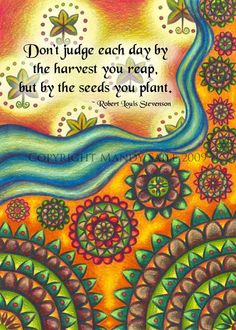 "★ ""Don't judge each day by the harvest you reap but by the seeds you plant.""  - Robert Louis Stevenson"""