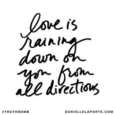 Love is raining down on you from all directions. Subscribe: DanielleLaPorte.com #Truthbomb #Words #Quotes