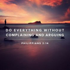 Do everything without complaining and arguing. -Philippians 2:14