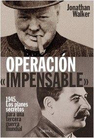 """Operación """"Impensable"""": 1945. Los planes secretos para una tercera guerra mundial / Jonathan Walker. Crítica, 2015"""
