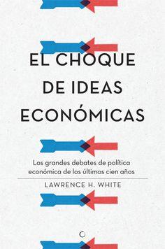 El choque de ideas económicas : los grandes debates de política económica en los últimos cien años (2015)