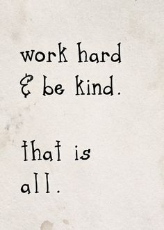 work hard, be kind -  that is all.