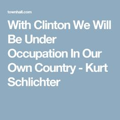 With Clinton We Will Be Under Occupation In Our Own Country - Kurt Schlichter