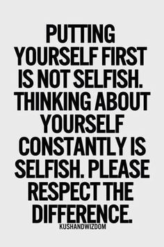 Putting yourself first is not selfish.  Taking time to look after your health & wellbeing is necessary. Thinking about yourself constantly is selfish & sometime becomes narcissism, where they have self adsorbed thoughts on their talent, abilities & looks. They will constantly be searching & craving admiration from everyone they see. Please respect the difference.