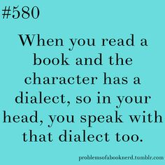 580. When you read a book and the character has a dialect, so in your head, you speak with that dialect too.Or out loud teehee