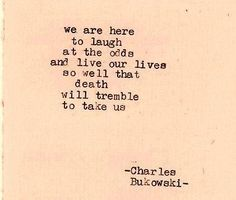 """We are here to laugh at the odds and live our lives so well that death will tremble to take us."" ~~~~~~~~  ~ Charles Bukowski ~"