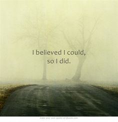 I believed I could, so I did.