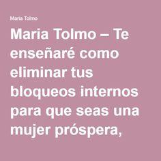 Maria Tolmo – Te enseñaré como eliminar tus bloqueos internos para que seas una mujer próspera, feliz y exitosa